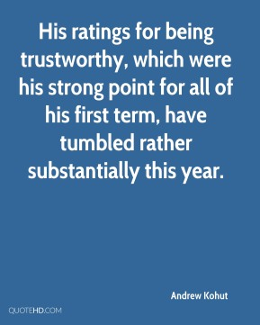 Andrew Kohut - His ratings for being trustworthy, which were his strong point for all of his first term, have tumbled rather substantially this year.