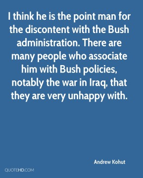 Andrew Kohut - I think he is the point man for the discontent with the Bush administration. There are many people who associate him with Bush policies, notably the war in Iraq, that they are very unhappy with.