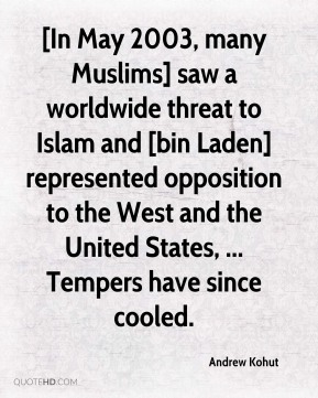 Andrew Kohut - [In May 2003, many Muslims] saw a worldwide threat to Islam and [bin Laden] represented opposition to the West and the United States, ... Tempers have since cooled.