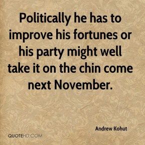 Politically he has to improve his fortunes or his party might well take it on the chin come next November.