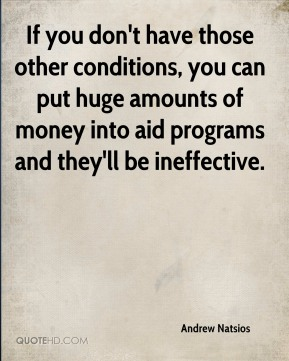 If you don't have those other conditions, you can put huge amounts of money into aid programs and they'll be ineffective.