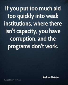 Andrew Natsios - If you put too much aid too quickly into weak institutions, where there isn't capacity, you have corruption, and the programs don't work.