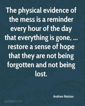 The physical evidence of the mess is a reminder every hour of the day that everything is gone, ... restore a sense of hope that they are not being forgotten and not being lost.