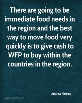 There are going to be immediate food needs in the region and the best way to move food very quickly is to give cash to WFP to buy within the countries in the region.