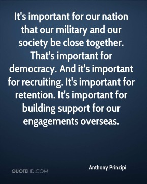 It's important for our nation that our military and our society be close together. That's important for democracy. And it's important for recruiting. It's important for retention. It's important for building support for our engagements overseas.