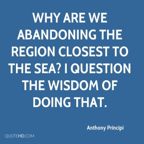 Why are we abandoning the region closest to the sea? I question the wisdom of doing that.