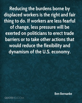 Ben Bernanke - Reducing the burdens borne by displaced workers is the right and fair thing to do. If workers are less fearful of change, less pressure will be exerted on politicians to erect trade barriers or to take other actions that would reduce the flexibility and dynamism of the U.S. economy.