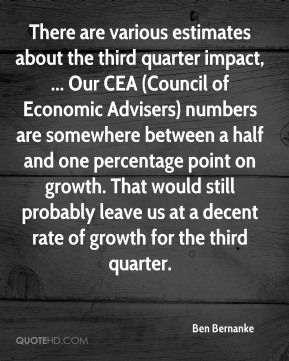 Ben Bernanke - There are various estimates about the third quarter impact, ... Our CEA (Council of Economic Advisers) numbers are somewhere between a half and one percentage point on growth. That would still probably leave us at a decent rate of growth for the third quarter.