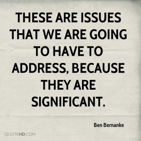 Ben Bernanke - These are issues that we are going to have to address, because they are significant.