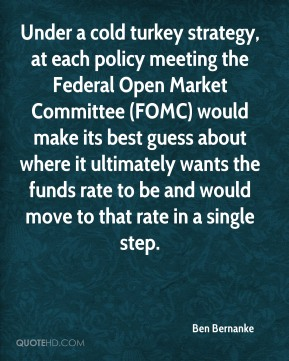 Under a cold turkey strategy, at each policy meeting the Federal Open Market Committee (FOMC) would make its best guess about where it ultimately wants the funds rate to be and would move to that rate in a single step.