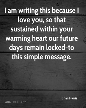 Brian Harris - I am writing this because I love you, so that sustained within your warming heart our future days remain locked-to this simple message.