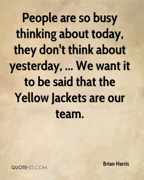 People are so busy thinking about today, they don't think about yesterday, ... We want it to be said that the Yellow Jackets are our team.