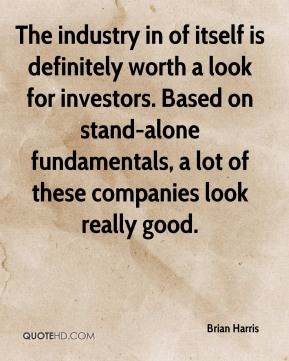 The industry in of itself is definitely worth a look for investors. Based on stand-alone fundamentals, a lot of these companies look really good.