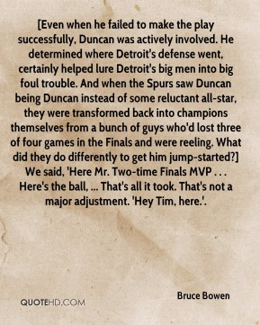 Bruce Bowen - [Even when he failed to make the play successfully, Duncan was actively involved. He determined where Detroit's defense went, certainly helped lure Detroit's big men into big foul trouble. And when the Spurs saw Duncan being Duncan instead of some reluctant all-star, they were transformed back into champions themselves from a bunch of guys who'd lost three of four games in the Finals and were reeling. What did they do differently to get him jump-started?] We said, 'Here Mr. Two-time Finals MVP . . . Here's the ball, ... That's all it took. That's not a major adjustment. 'Hey Tim, here.'.