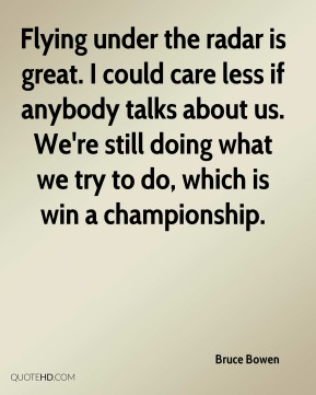Bruce Bowen - Flying under the radar is great. I could care less if anybody talks about us. We're still doing what we try to do, which is win a championship.