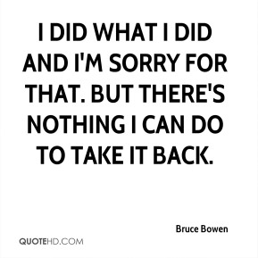 Bruce Bowen - I did what I did and I'm sorry for that. But there's nothing I can do to take it back.
