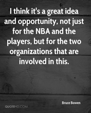 Bruce Bowen - I think it's a great idea and opportunity, not just for the NBA and the players, but for the two organizations that are involved in this.