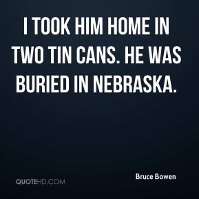 Bruce Bowen - I took him home in two tin cans. He was buried in Nebraska.