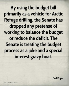 Carl Pope - By using the budget bill primarily as a vehicle for Arctic Refuge drilling, the Senate has dropped any pretense of working to balance the budget or reduce the deficit. The Senate is treating the budget process as a joke and a special interest gravy boat.