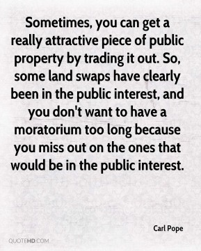Carl Pope - Sometimes, you can get a really attractive piece of public property by trading it out. So, some land swaps have clearly been in the public interest, and you don't want to have a moratorium too long because you miss out on the ones that would be in the public interest.