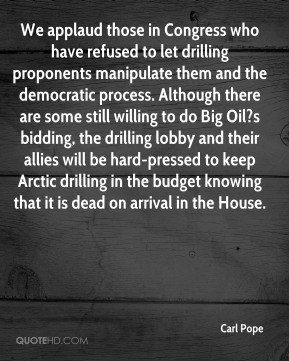 Carl Pope - We applaud those in Congress who have refused to let drilling proponents manipulate them and the democratic process. Although there are some still willing to do Big Oil?s bidding, the drilling lobby and their allies will be hard-pressed to keep Arctic drilling in the budget knowing that it is dead on arrival in the House.