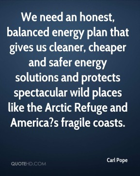 We need an honest, balanced energy plan that gives us cleaner, cheaper and safer energy solutions and protects spectacular wild places like the Arctic Refuge and America?s fragile coasts.