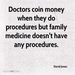 David Jones - Doctors coin money when they do procedures but family medicine doesn't have any procedures.