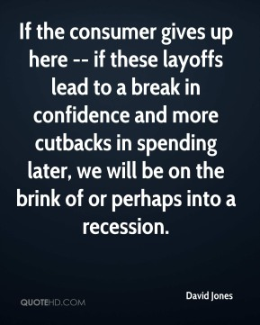David Jones - If the consumer gives up here -- if these layoffs lead to a break in confidence and more cutbacks in spending later, we will be on the brink of or perhaps into a recession.