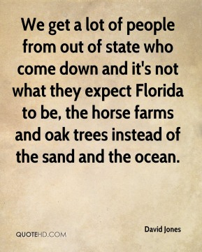 David Jones - We get a lot of people from out of state who come down and it's not what they expect Florida to be, the horse farms and oak trees instead of the sand and the ocean.