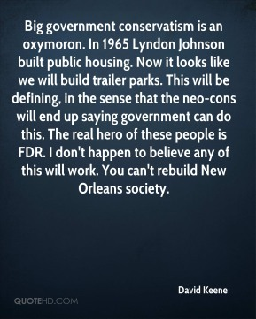 David Keene - Big government conservatism is an oxymoron. In 1965 Lyndon Johnson built public housing. Now it looks like we will build trailer parks. This will be defining, in the sense that the neo-cons will end up saying government can do this. The real hero of these people is FDR. I don't happen to believe any of this will work. You can't rebuild New Orleans society.