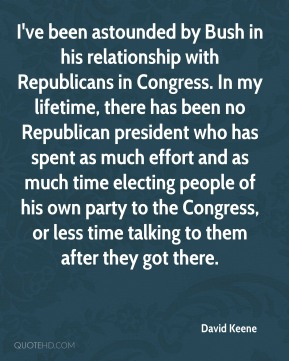 David Keene - I've been astounded by Bush in his relationship with Republicans in Congress. In my lifetime, there has been no Republican president who has spent as much effort and as much time electing people of his own party to the Congress, or less time talking to them after they got there.