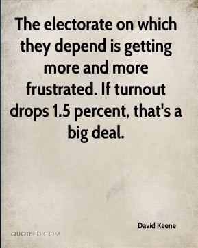 David Keene - The electorate on which they depend is getting more and more frustrated. If turnout drops 1.5 percent, that's a big deal.