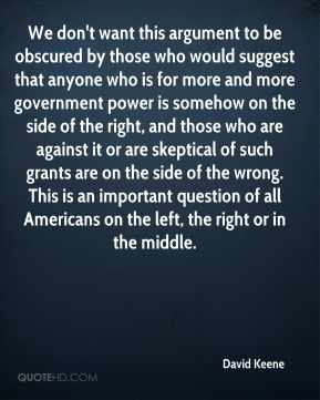 David Keene - We don't want this argument to be obscured by those who would suggest that anyone who is for more and more government power is somehow on the side of the right, and those who are against it or are skeptical of such grants are on the side of the wrong. This is an important question of all Americans on the left, the right or in the middle.
