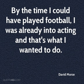 David Morse - By the time I could have played football, I was already into acting and that's what I wanted to do.