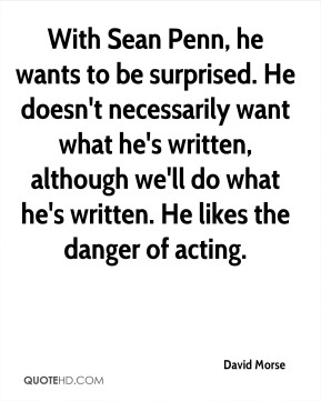 With Sean Penn, he wants to be surprised. He doesn't necessarily want what he's written, although we'll do what he's written. He likes the danger of acting.