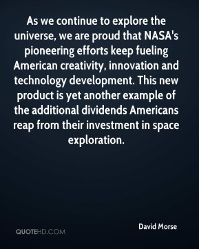 David Morse - As we continue to explore the universe, we are proud that NASA's pioneering efforts keep fueling American creativity, innovation and technology development. This new product is yet another example of the additional dividends Americans reap from their investment in space exploration.