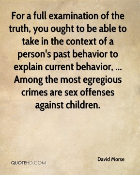David Morse - For a full examination of the truth, you ought to be able to take in the context of a person's past behavior to explain current behavior, ... Among the most egregious crimes are sex offenses against children.