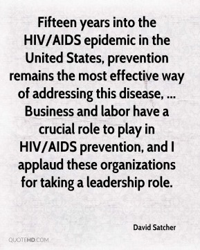 Fifteen years into the HIV/AIDS epidemic in the United States, prevention remains the most effective way of addressing this disease, ... Business and labor have a crucial role to play in HIV/AIDS prevention, and I applaud these organizations for taking a leadership role.