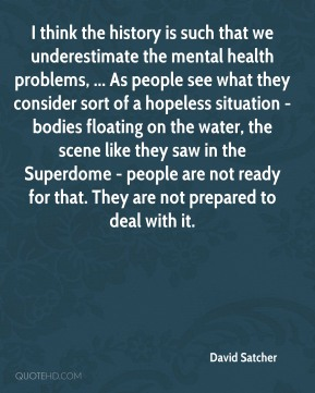 David Satcher - I think the history is such that we underestimate the mental health problems, ... As people see what they consider sort of a hopeless situation - bodies floating on the water, the scene like they saw in the Superdome - people are not ready for that. They are not prepared to deal with it.