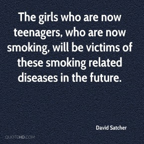 The girls who are now teenagers, who are now smoking, will be victims of these smoking related diseases in the future.