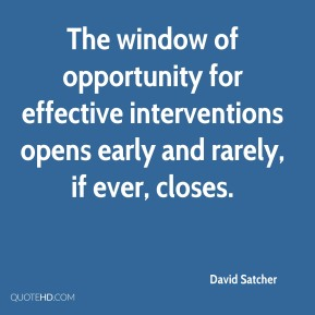 David Satcher - The window of opportunity for effective interventions opens early and rarely, if ever, closes.