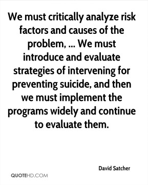 We must critically analyze risk factors and causes of the problem, ... We must introduce and evaluate strategies of intervening for preventing suicide, and then we must implement the programs widely and continue to evaluate them.