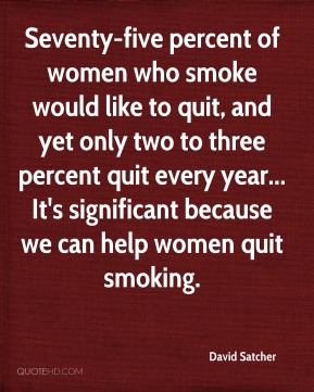 David Satcher - Seventy-five percent of women who smoke would like to quit, and yet only two to three percent quit every year... It's significant because we can help women quit smoking.