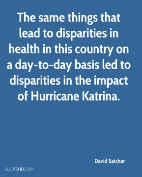 David Satcher - The same things that lead to disparities in health in this country on a day-to-day basis led to disparities in the impact of Hurricane Katrina.