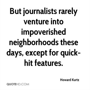 Howard Kurtz - But journalists rarely venture into impoverished neighborhoods these days, except for quick-hit features.