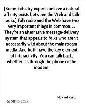 Howard Kurtz - [Some industry experts believe a natural affinity exists between the Web and talk radio.] Talk radio and the Web have two very important things in common, ... They're an alternative message-delivery system that appeals to folks who aren't necessarily wild about the mainstream media. And both have the key element of interactivity. You can talk back, whether it's through the phone or the modem.