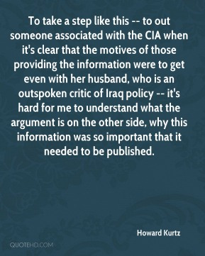 Howard Kurtz - To take a step like this -- to out someone associated with the CIA when it's clear that the motives of those providing the information were to get even with her husband, who is an outspoken critic of Iraq policy -- it's hard for me to understand what the argument is on the other side, why this information was so important that it needed to be published.