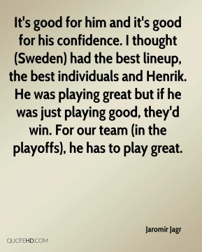It's good for him and it's good for his confidence. I thought (Sweden) had the best lineup, the best individuals and Henrik. He was playing great but if he was just playing good, they'd win. For our team (in the playoffs), he has to play great.