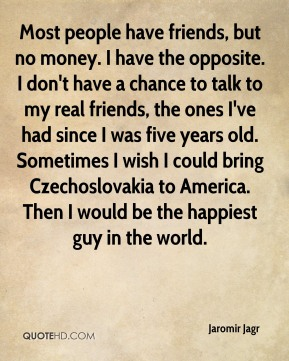Most people have friends, but no money. I have the opposite. I don't have a chance to talk to my real friends, the ones I've had since I was five years old. Sometimes I wish I could bring Czechoslovakia to America. Then I would be the happiest guy in the world.