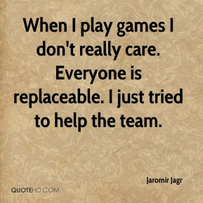Jaromir Jagr  - When I play games I don't really care. Everyone is replaceable. I just tried to help the team.